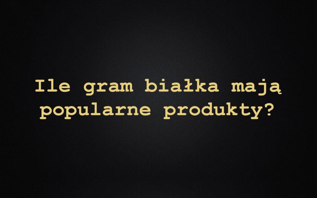Ile gram białka mają popularne produkty?