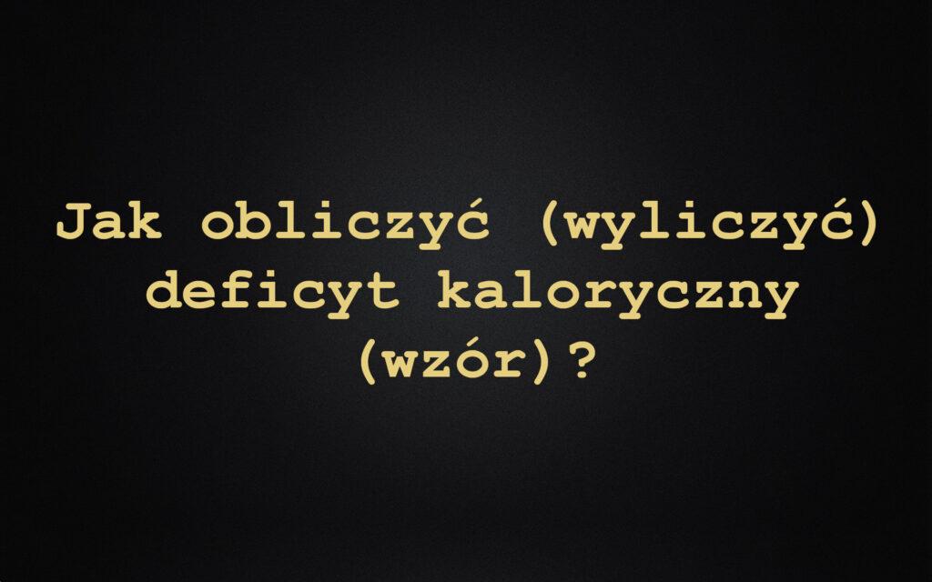 Jak obliczyć (wyliczyć) deficyt kaloryczny (wzór)?