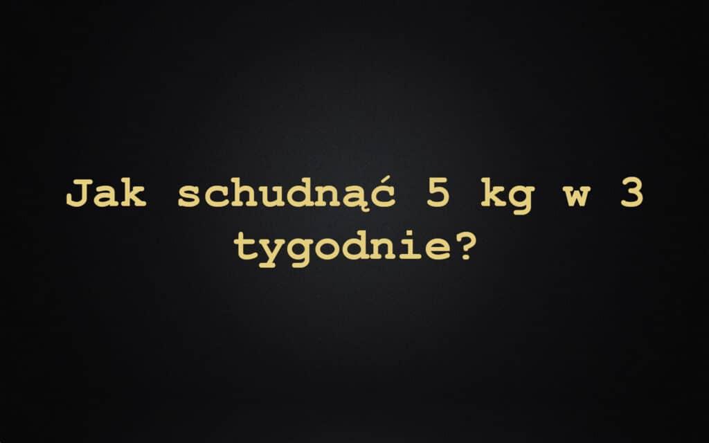 Jak schudnąć 5 kg w 3 tygodnie?