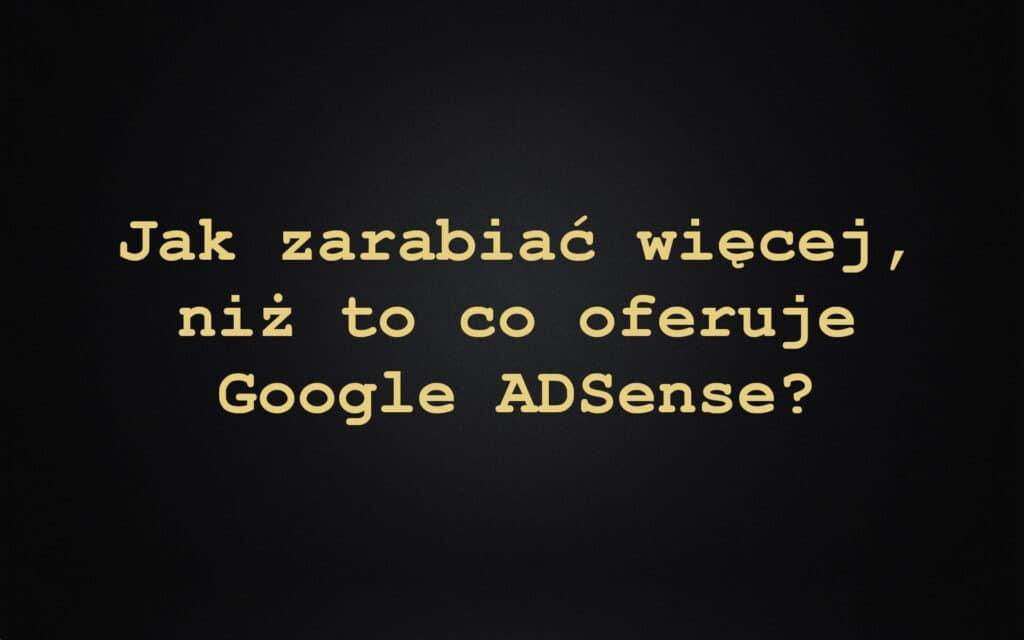 Jak zarabiać więcej, niż to co oferuje Google ADSense?