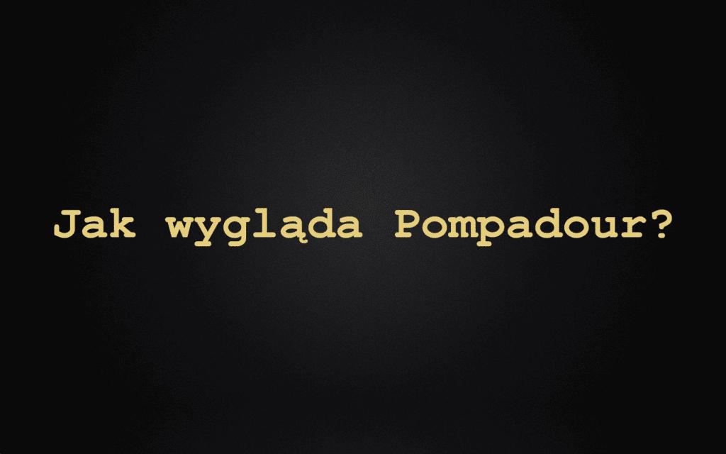 Jak wygląda Pompadour?