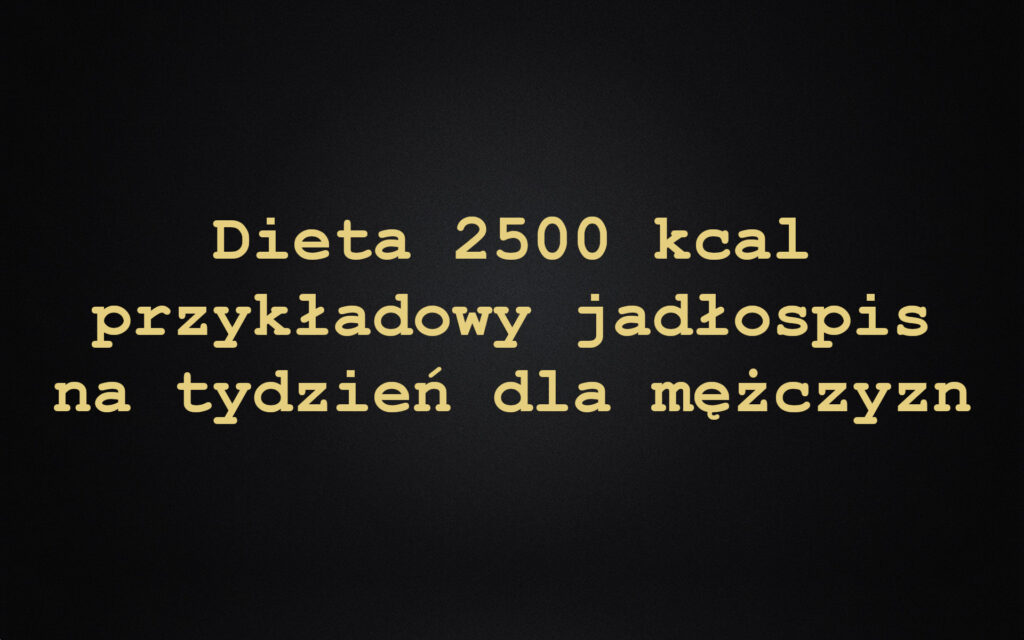 Dieta 2500 kcal przykładowy jadłospis na tydzień dla mężczyzn