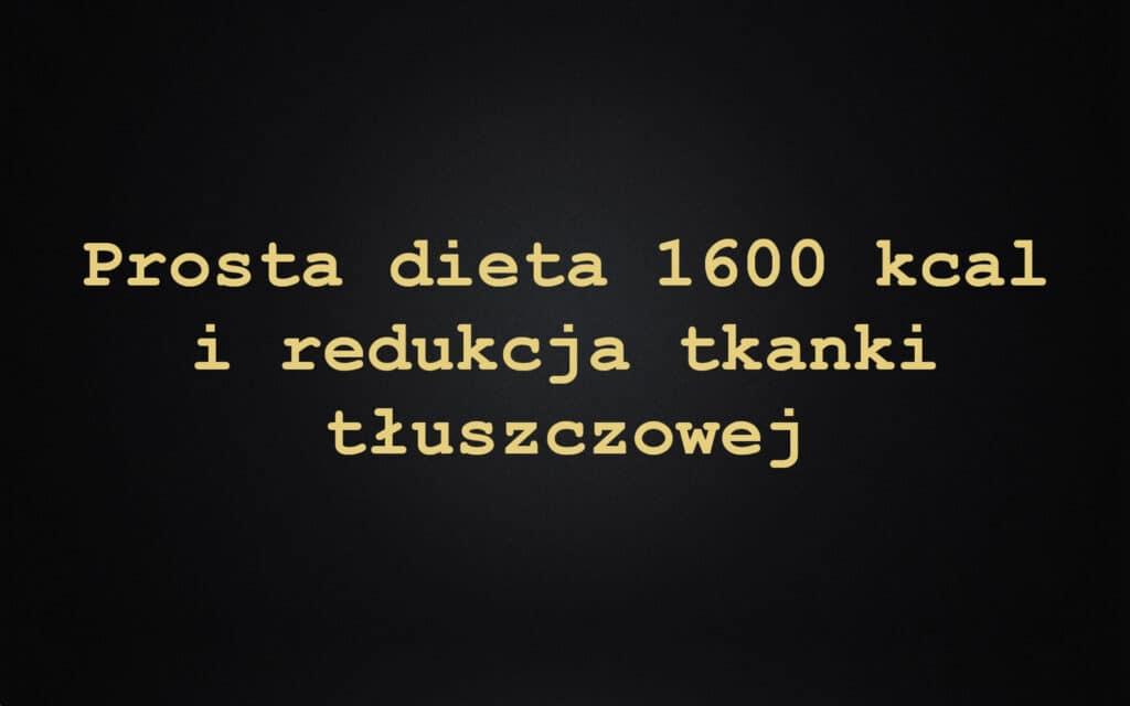 Prosta dieta 1600 kcal i redukcja tkanki tłuszczowej