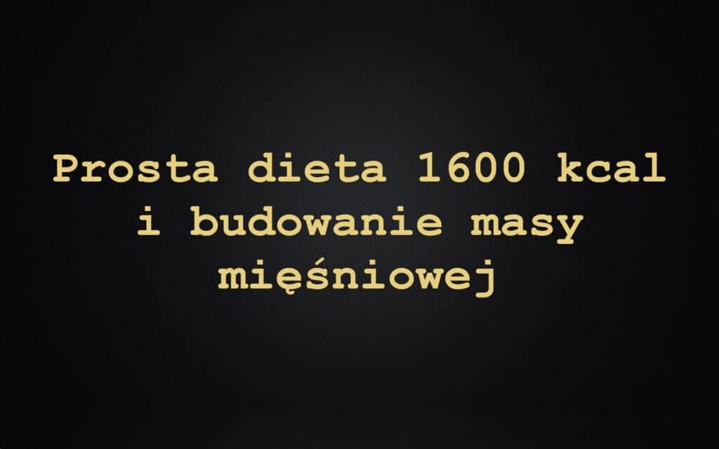 Prosta dieta 1600 kcal i budowanie masy mięśniowej