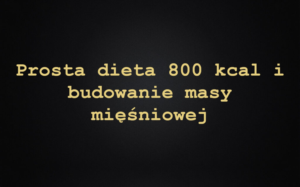 Prosta dieta 800 kcal i budowanie masy mięśniowej