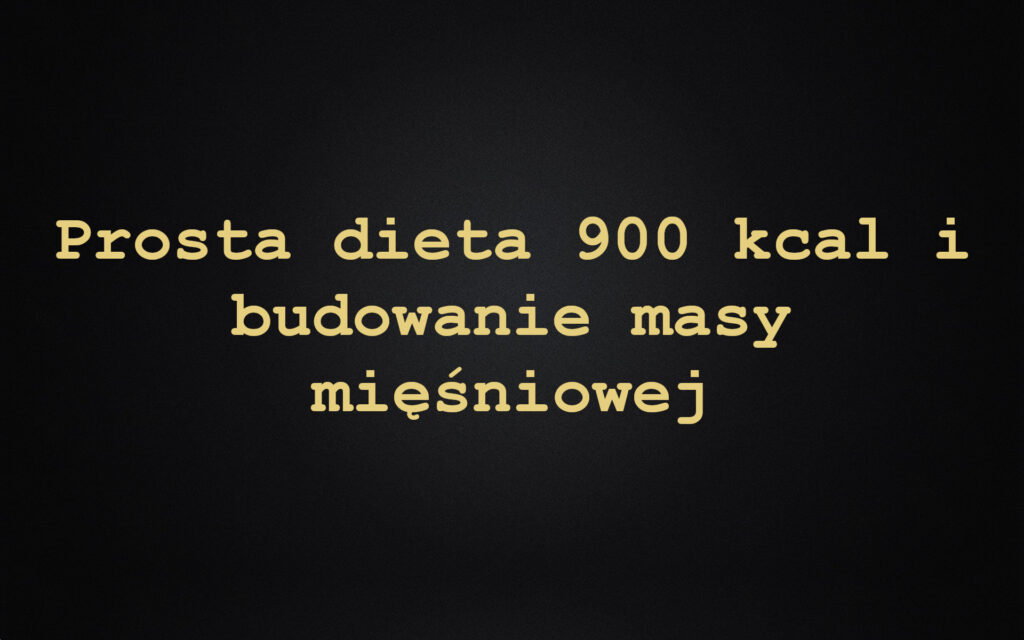 Prosta dieta 900 kcal i budowanie masy mięśniowej