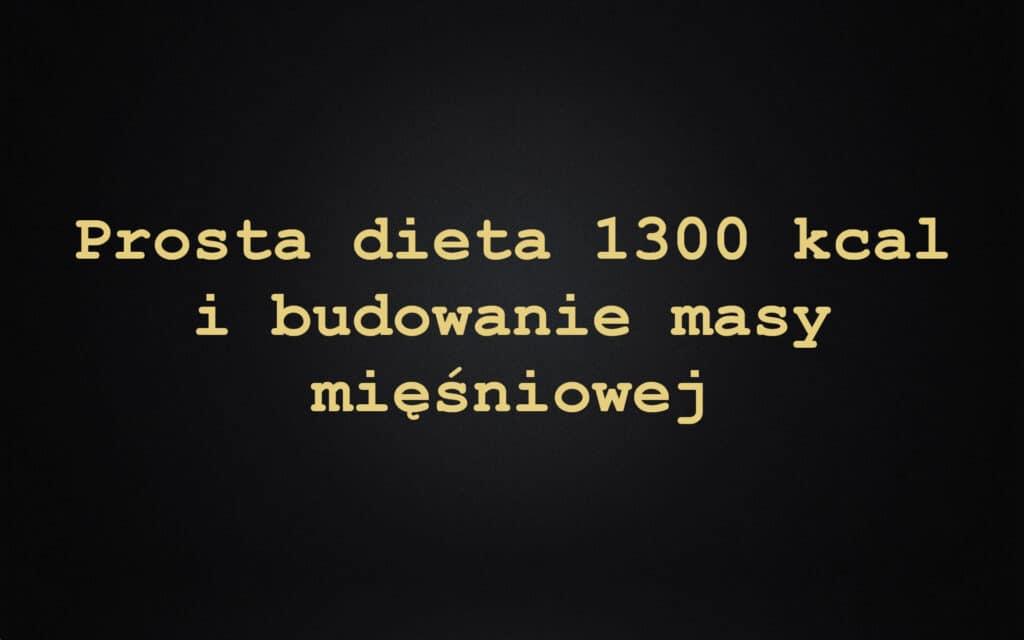 Prosta dieta 1300 kcal i budowanie masy mięśniowej