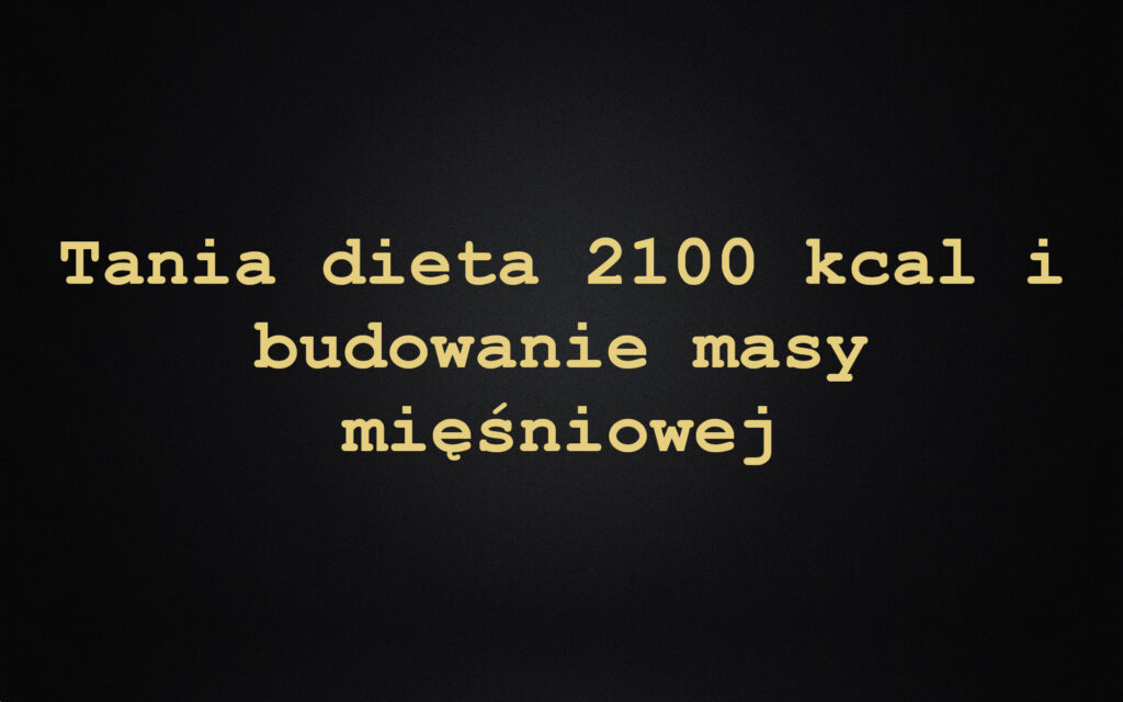 Tania dieta 2100 kcal i budowanie masy mięśniowej