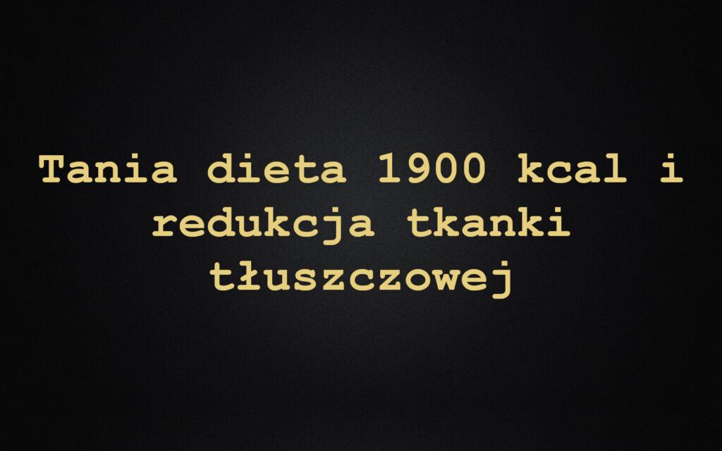 Tania dieta 1900 kcal i redukcja tkanki tłuszczowej